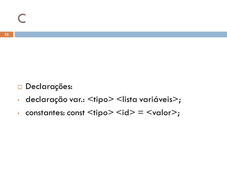 C  Declarações: • declaração var.: ; • constantes: const = ; 32