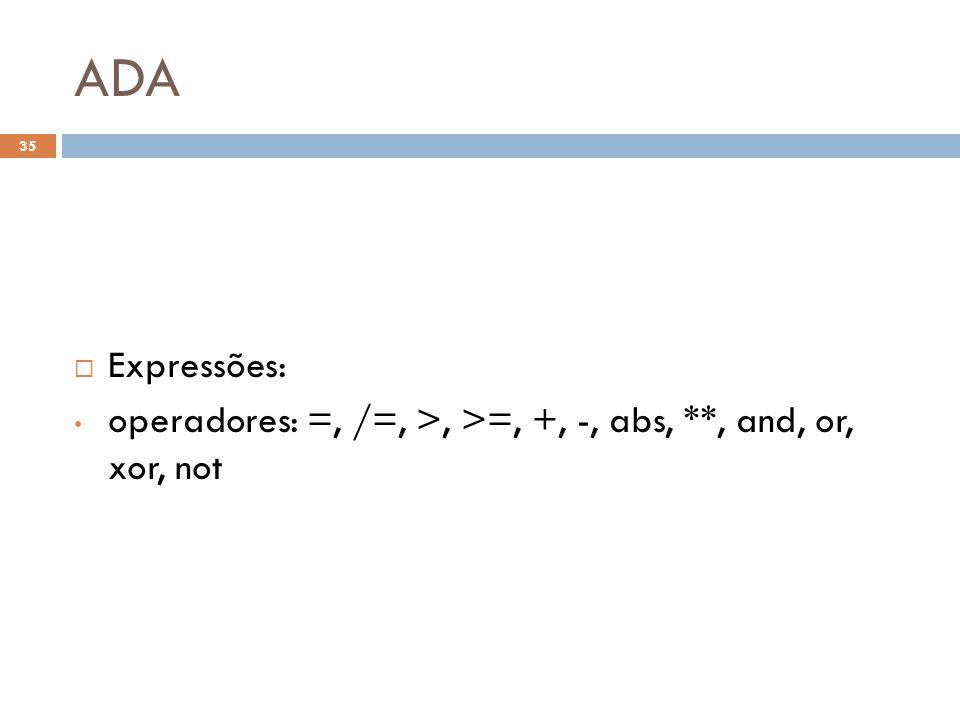 ADA  Expressões: • operadores: =, /=, >, >=, +, -, abs, **, and, or, xor, not 35
