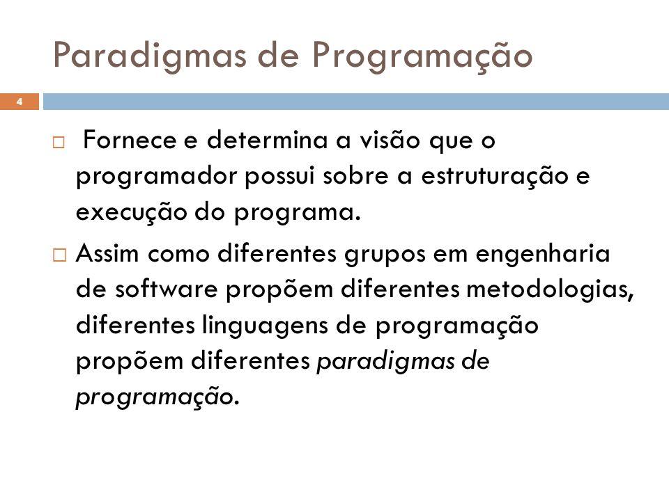 Paradigmas de Programação  Fornece e determina a visão que o programador possui sobre a estruturação e execução do programa.