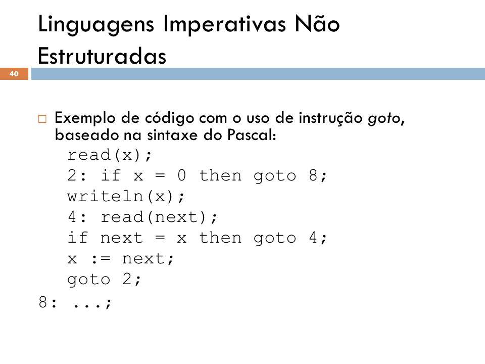 Linguagens Imperativas Não Estruturadas  Exemplo de código com o uso de instrução goto, baseado na sintaxe do Pascal: read(x); 2: if x = 0 then goto