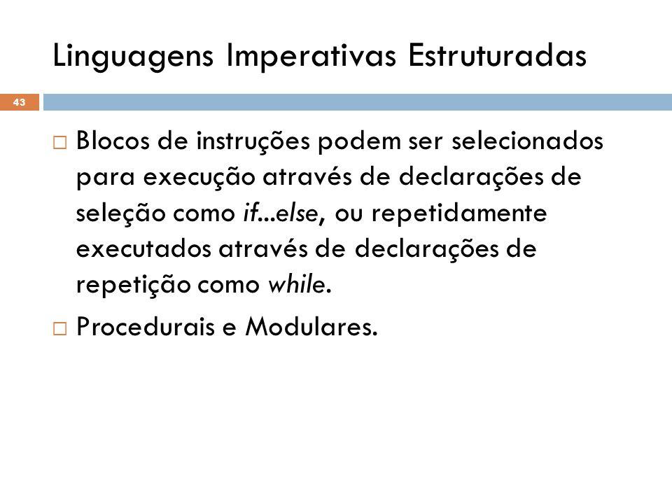 Linguagens Imperativas Estruturadas  Blocos de instruções podem ser selecionados para execução através de declarações de seleção como if...else, ou repetidamente executados através de declarações de repetição como while.