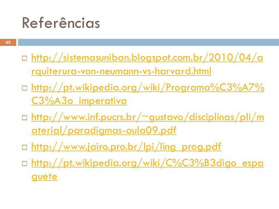 Referências  http://sistemasuniban.blogspot.com.br/2010/04/a rquiterura-von-neumann-vs-harvard.html http://sistemasuniban.blogspot.com.br/2010/04/a rquiterura-von-neumann-vs-harvard.html  http://pt.wikipedia.org/wiki/Programa%C3%A7% C3%A3o_imperativa http://pt.wikipedia.org/wiki/Programa%C3%A7% C3%A3o_imperativa  http://www.inf.pucrs.br/~gustavo/disciplinas/pli/m aterial/paradigmas-aula09.pdf http://www.inf.pucrs.br/~gustavo/disciplinas/pli/m aterial/paradigmas-aula09.pdf  http://www.jairo.pro.br/lpi/ling_prog.pdf http://www.jairo.pro.br/lpi/ling_prog.pdf  http://pt.wikipedia.org/wiki/C%C3%B3digo_espa guete http://pt.wikipedia.org/wiki/C%C3%B3digo_espa guete 45