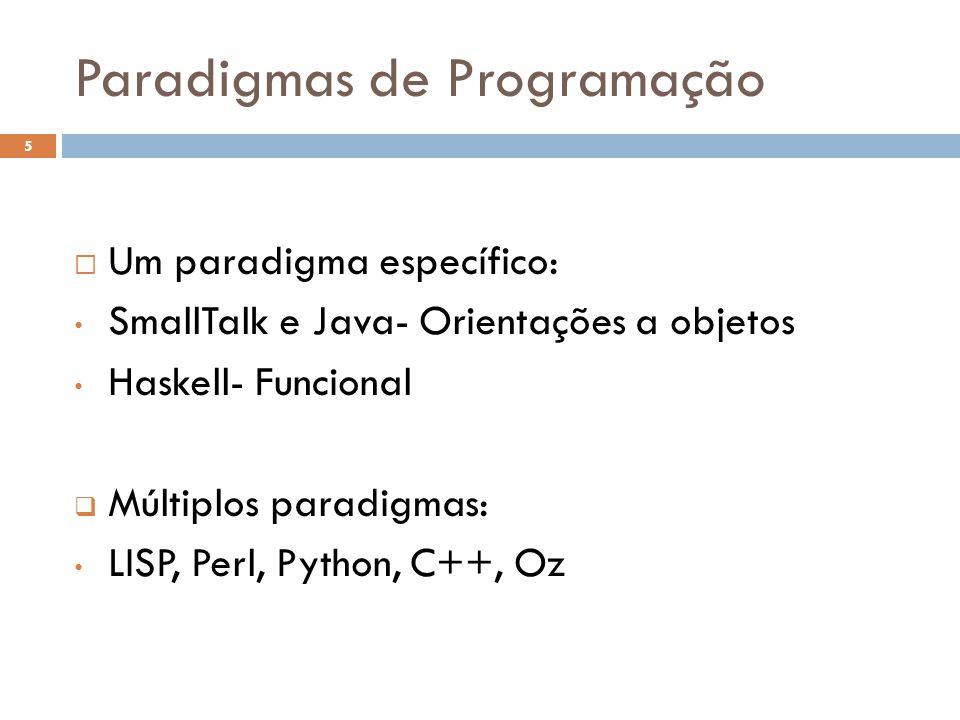 Paradigmas de Programação  Um paradigma específico: • SmallTalk e Java- Orientações a objetos • Haskell- Funcional  Múltiplos paradigmas: • LISP, Pe
