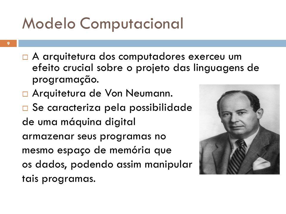 Modelo Computacional  A arquitetura dos computadores exerceu um efeito crucial sobre o projeto das linguagens de programação.  Arquitetura de Von Ne