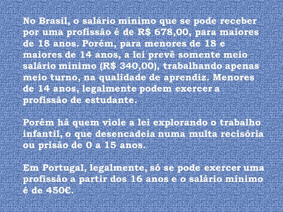 No Brasil, o salário mínimo que se pode receber por uma profissão é de R$ 678,00, para maiores de 18 anos. Porém, para menores de 18 e maiores de 14 a