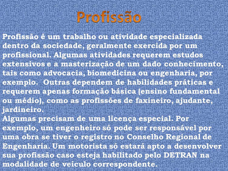 Profissão é um trabalho ou atividade especializada dentro da sociedade, geralmente exercida por um profissional. Algumas atividades requerem estudos e