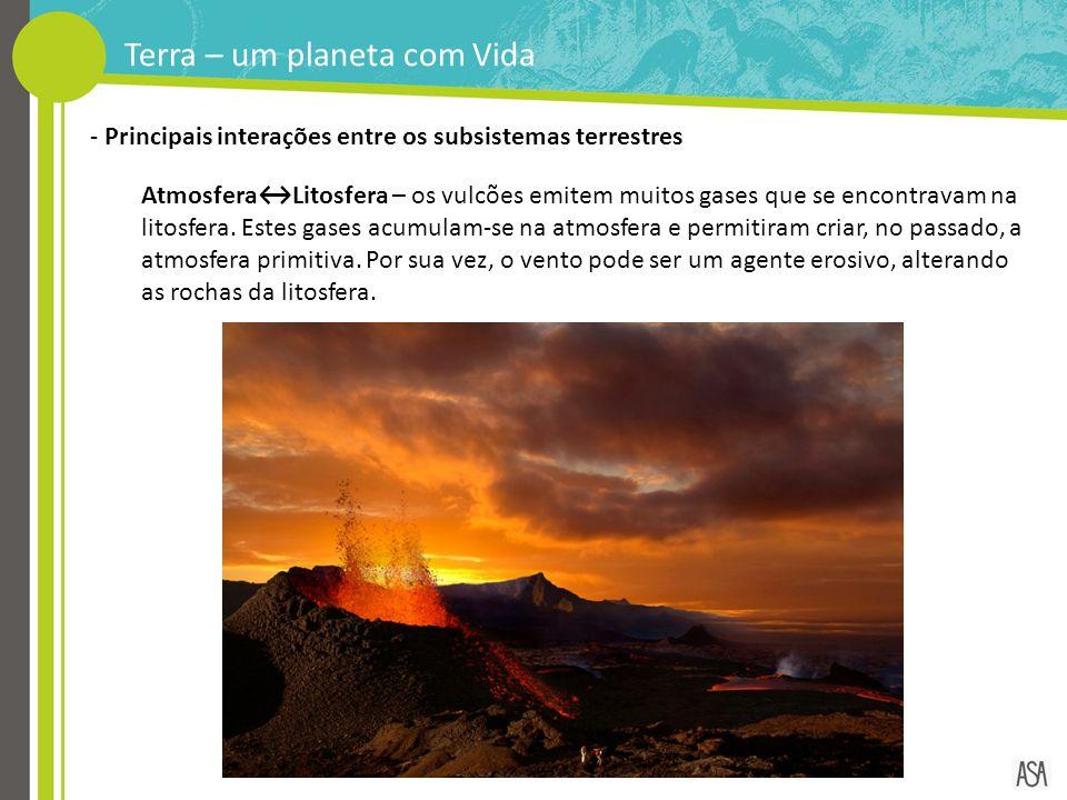 Terra – um planeta com Vida - Principais interações entre os subsistemas terrestres Atmosfera↔Litosfera – os vulcões emitem muitos gases que se encont