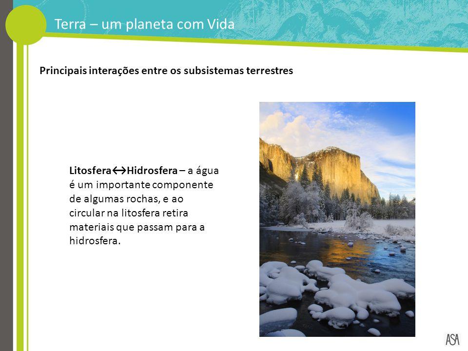 Terra – um planeta com Vida Principais interações entre os subsistemas terrestres Litosfera↔Hidrosfera – a água é um importante componente de algumas
