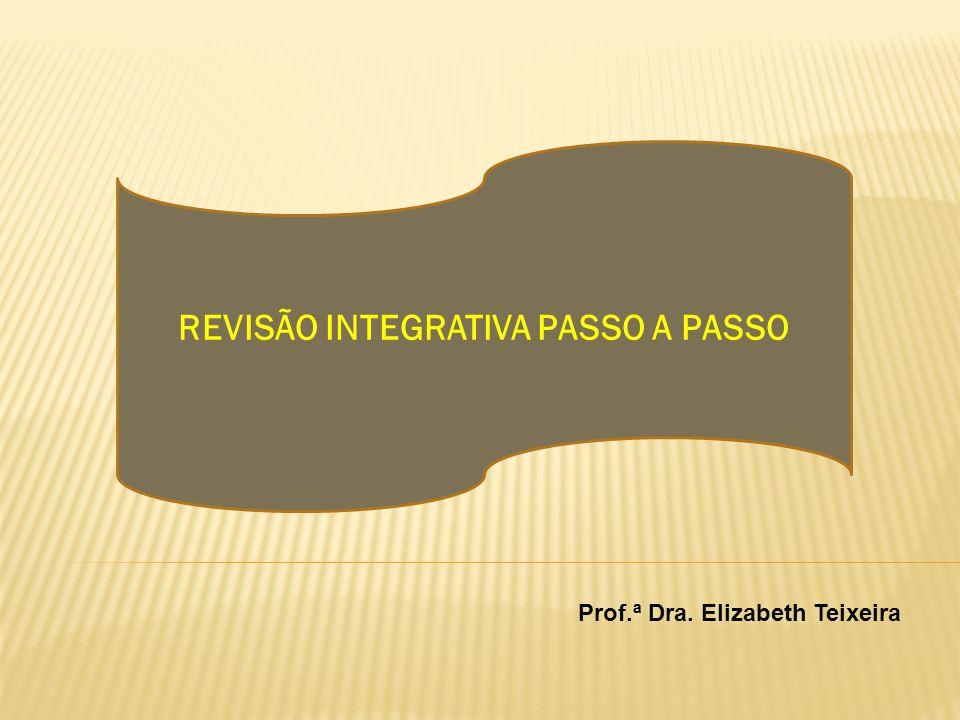 REVISÃO INTEGRATIVA PASSO A PASSO Prof.ª Dra. Elizabeth Teixeira