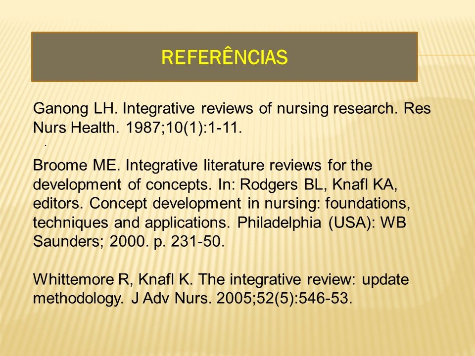 REFERÊNCIAS..Ganong LH. Integrative reviews of nursing research.