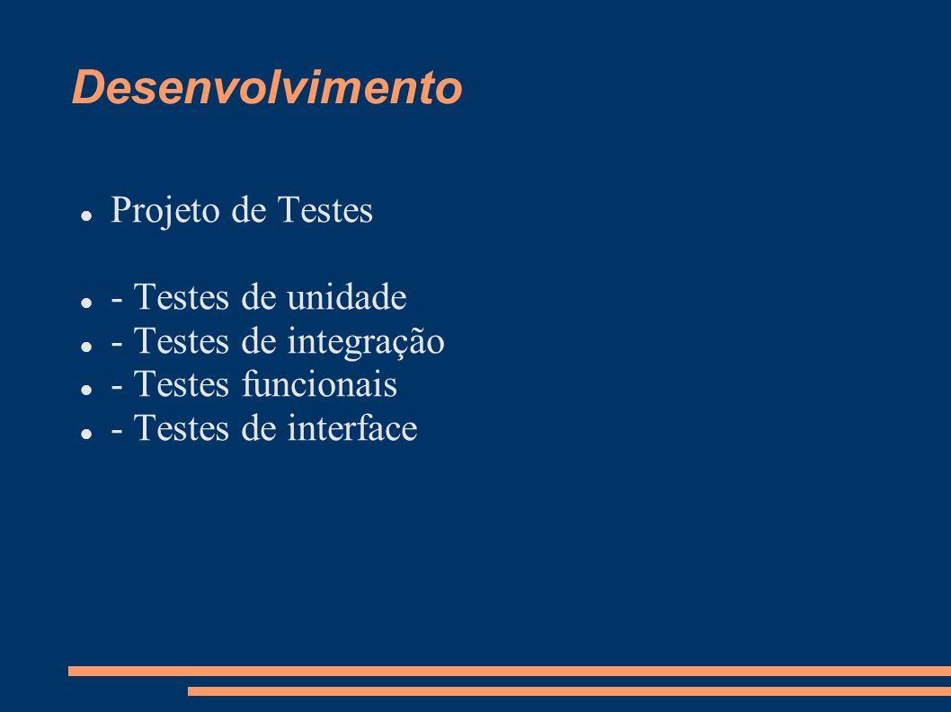 Desenvolvimento  Projeto de Testes  - Testes de unidade  - Testes de integração  - Testes funcionais  - Testes de interface