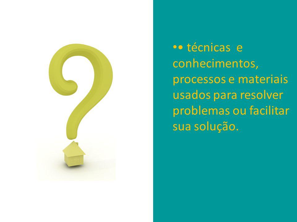 • • técnicas e conhecimentos, processos e materiais usados para resolver problemas ou facilitar sua solução.