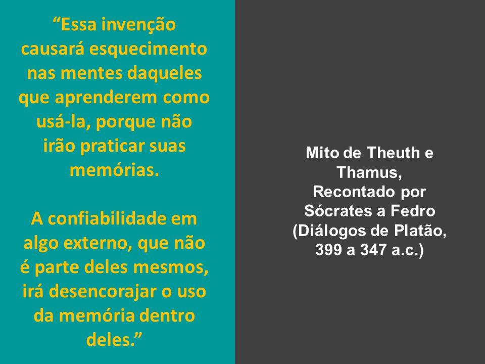 Mito de Theuth e Thamus, Recontado por Sócrates a Fedro (Diálogos de Platão, 399 a 347 a.c.) Essa invenção causará esquecimento nas mentes daqueles que aprenderem como usá-la, porque não irão praticar suas memórias.