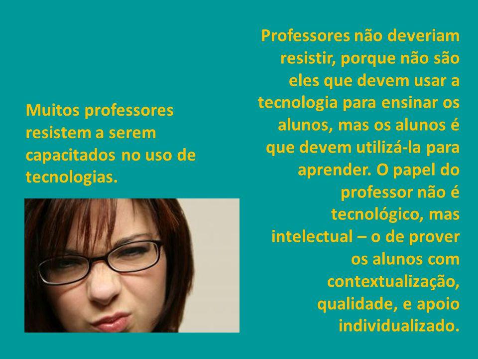 Muitos professores resistem a serem capacitados no uso de tecnologias.