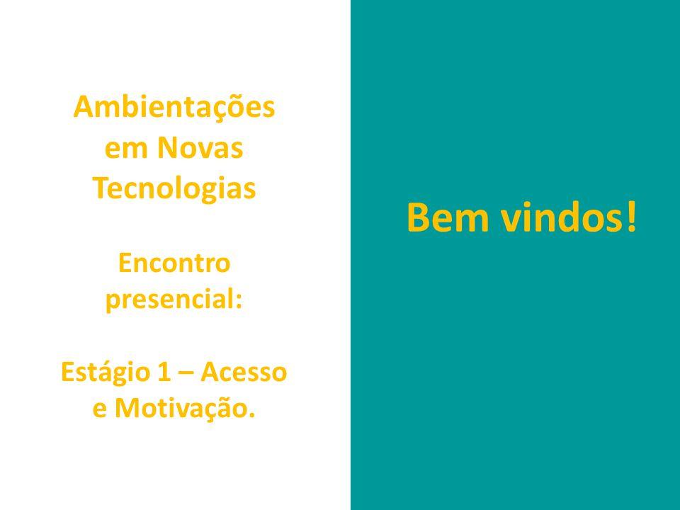 Ambientações em Novas Tecnologias Encontro presencial: Estágio 1 – Acesso e Motivação. Bem vindos!