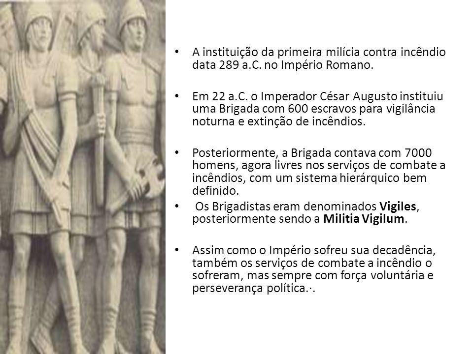 • A instituição da primeira milícia contra incêndio data 289 a.C. no Império Romano. • Em 22 a.C. o Imperador César Augusto instituiu uma Brigada com