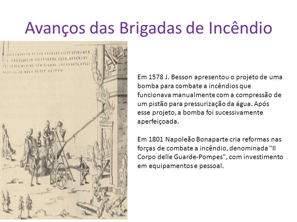 Avanços das Brigadas de Incêndio Em 1578 J. Besson apresentou o projeto de uma bomba para combate a incêndios que funcionava manualmente com a compres