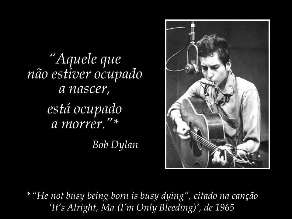 * He not busy being born is busy dying , citado na canção 'It's Alright, Ma (I'm Only Bleeding)', de 1965 Aquele que não estiver ocupado a nascer, está ocupado a morrer. * Bob Dylan