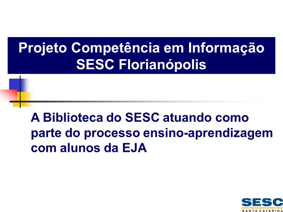 Projeto Competência em Informação SESC Florianópolis A Biblioteca do SESC atuando como parte do processo ensino-aprendizagem com alunos da EJA