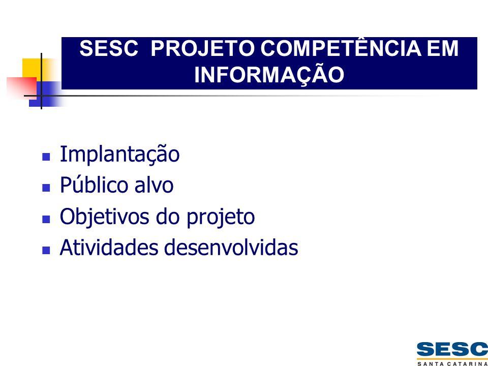 SESC PROJETO COMPETÊNCIA EM INFORMAÇÃO  Implantação  Público alvo  Objetivos do projeto  Atividades desenvolvidas