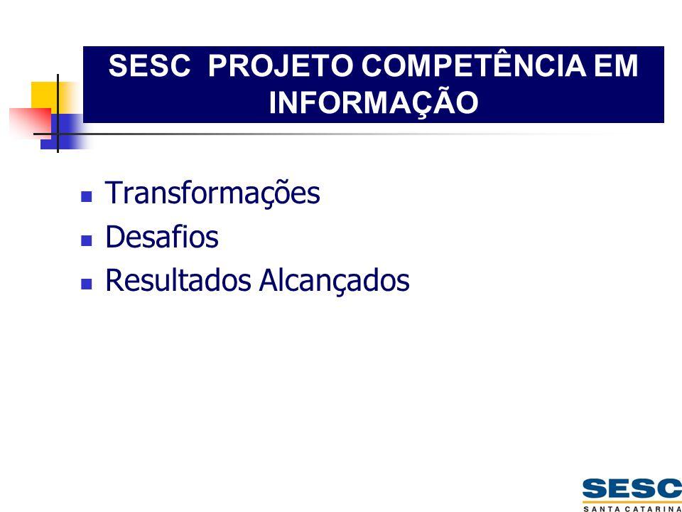 SESC PROJETO COMPETÊNCIA EM INFORMAÇÃO  Transformações  Desafios  Resultados Alcançados