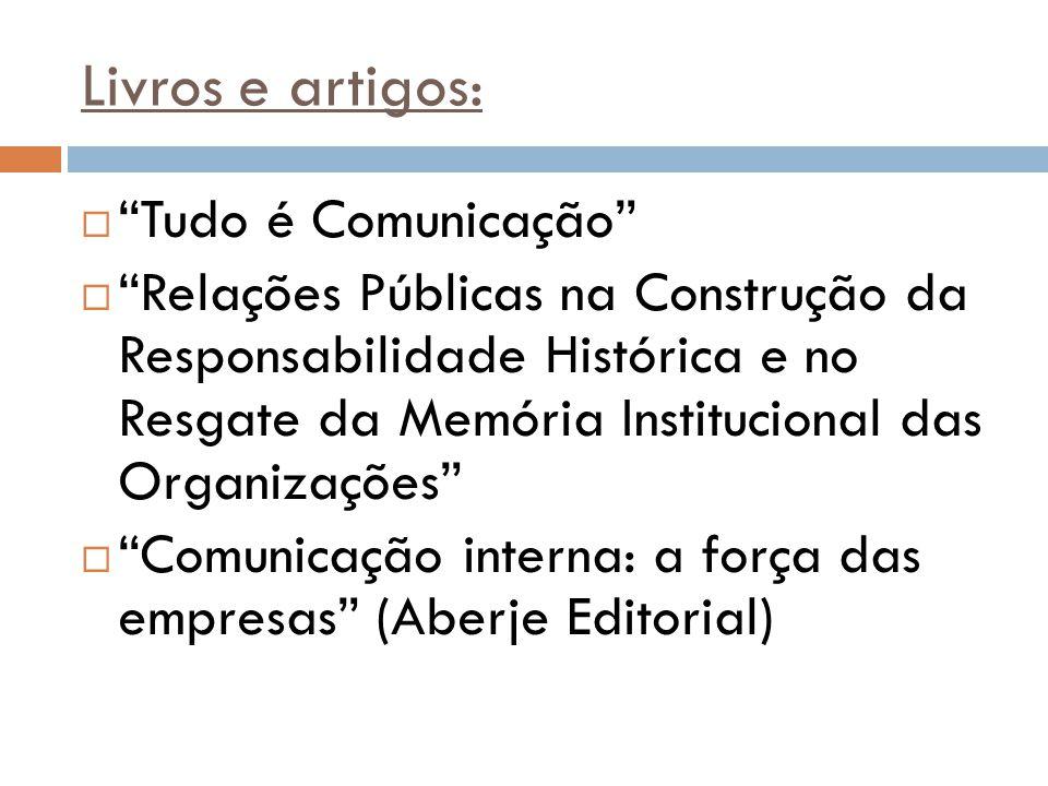 """Livros e artigos:  """"Tudo é Comunicação""""  """"Relações Públicas na Construção da Responsabilidade Histórica e no Resgate da Memória Institucional das Or"""