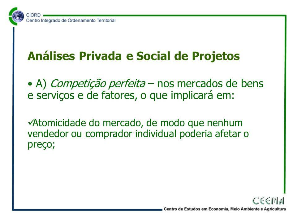 • A) Competição perfeita – nos mercados de bens e serviços e de fatores, o que implicará em:  Atomicidade do mercado, de modo que nenhum vendedor ou comprador individual poderia afetar o preço; Análises Privada e Social de Projetos