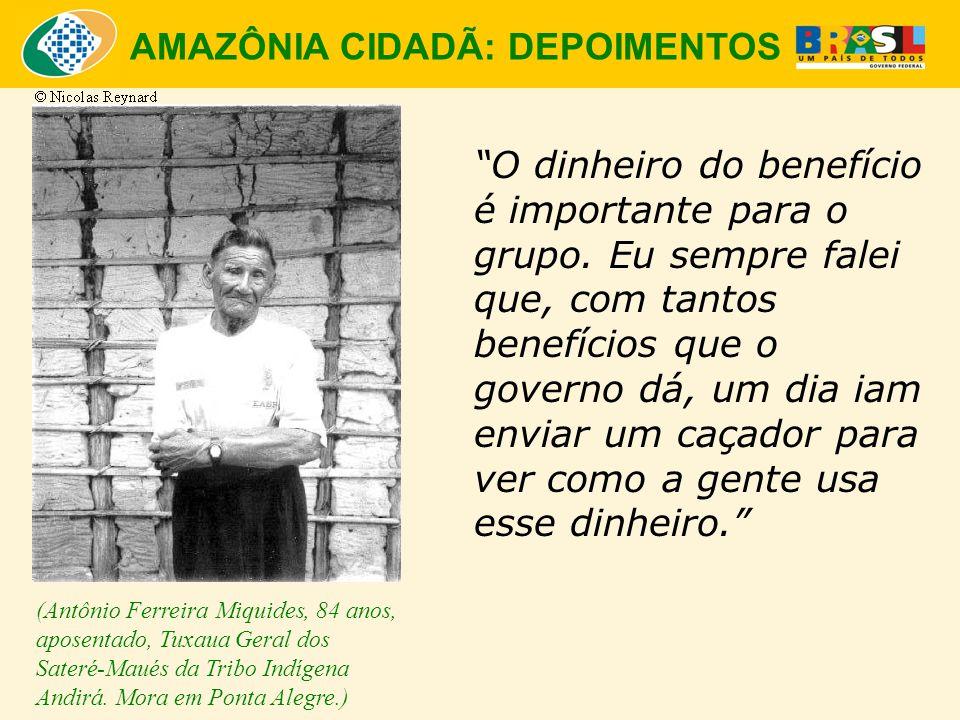 """AMAZÔNIA CIDADÃ: DEPOIMENTOS """"O dinheiro do benefício é importante para o grupo. Eu sempre falei que, com tantos benefícios que o governo dá, um dia i"""