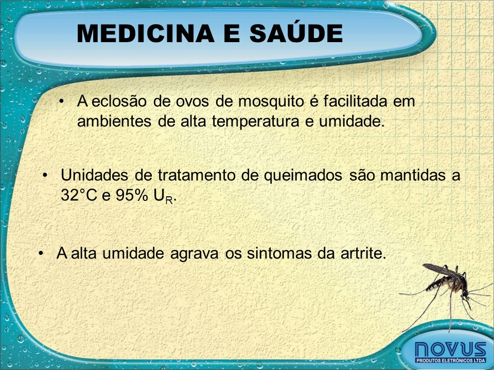 MEDICINA E SAÚDE •A eclosão de ovos de mosquito é facilitada em ambientes de alta temperatura e umidade. •Unidades de tratamento de queimados são mant