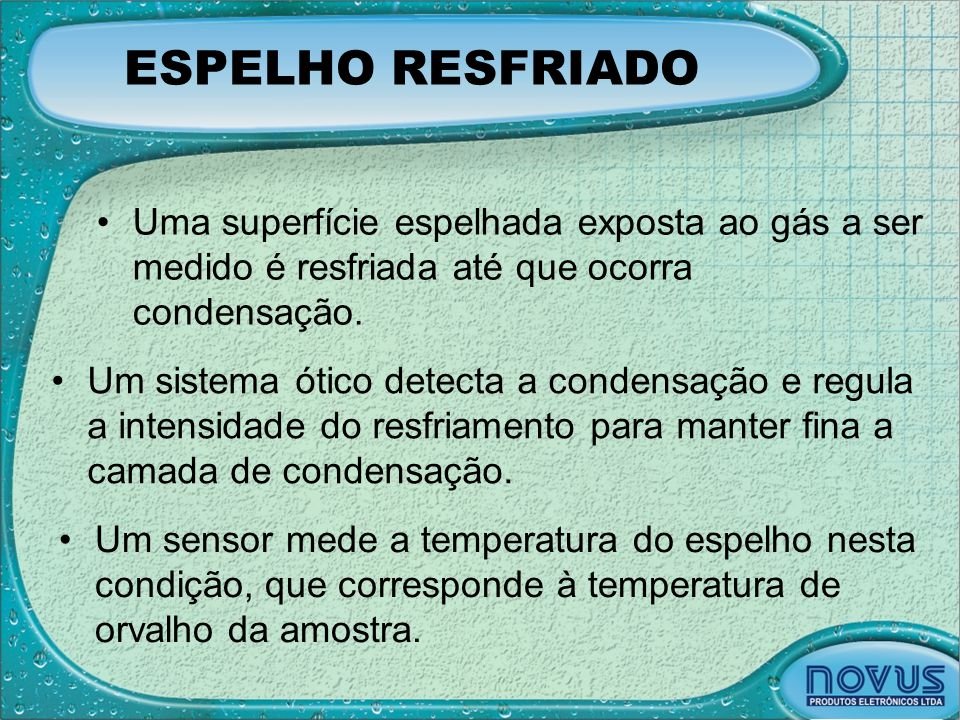ESPELHO RESFRIADO •Uma superfície espelhada exposta ao gás a ser medido é resfriada até que ocorra condensação. •Um sistema ótico detecta a condensaçã