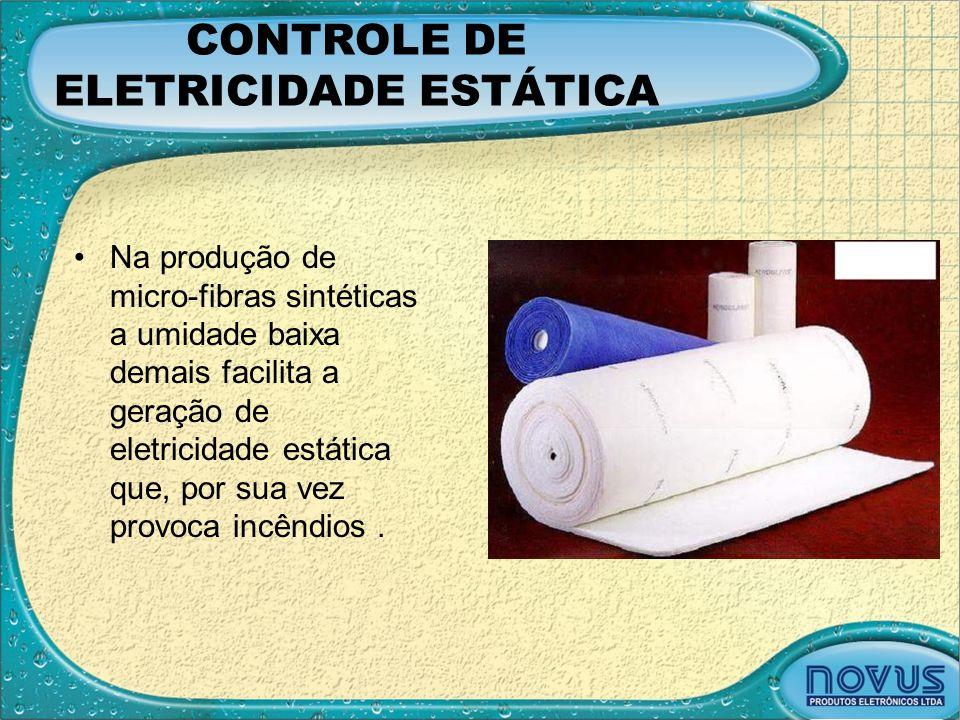 CONTROLE DE ELETRICIDADE ESTÁTICA •Na produção de micro-fibras sintéticas a umidade baixa demais facilita a geração de eletricidade estática que, por