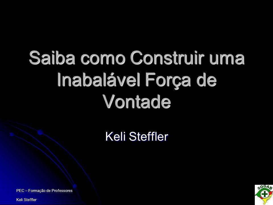 PEC – Formação de Professores Keli Steffler Saiba como Construir uma Inabalável Força de Vontade Keli Steffler