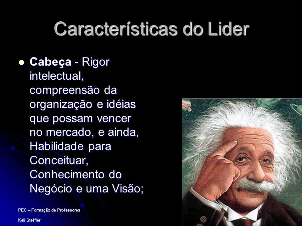 PEC – Formação de Professores Keli Steffler Características do Lider  Cabeça - Rigor intelectual, compreensão da organização e idéias que possam venc