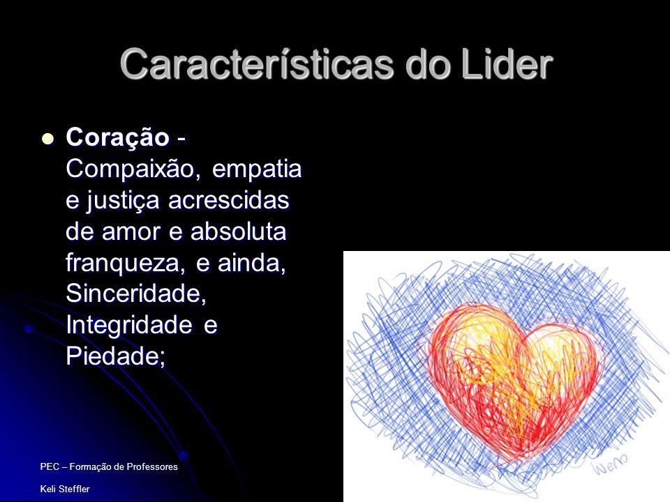 PEC – Formação de Professores Keli Steffler Características do Lider  Coração - Compaixão, empatia e justiça acrescidas de amor e absoluta franqueza,