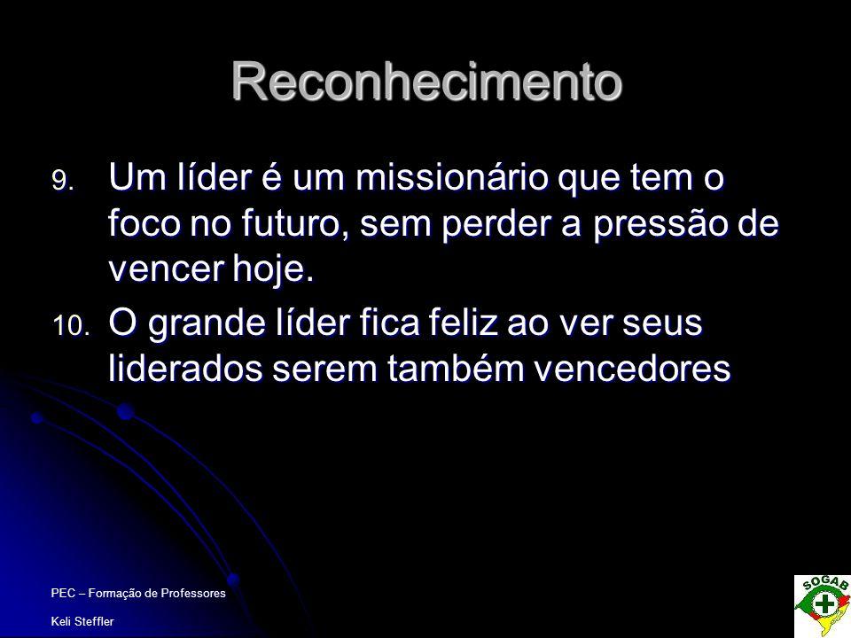 PEC – Formação de Professores Keli Steffler Reconhecimento 9. Um líder é um missionário que tem o foco no futuro, sem perder a pressão de vencer hoje.