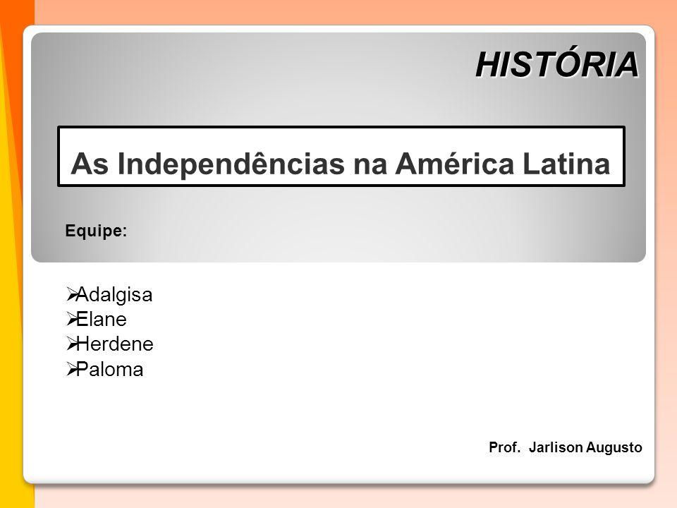 HISTÓRIA Prof. Jarlison Augusto Equipe:  Adalgisa  Elane  Herdene  Paloma As Independências na América Latina