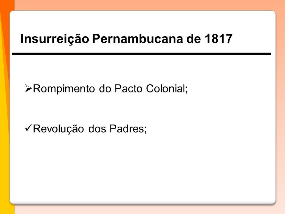 Insurreição Pernambucana de 1817  Rompimento do Pacto Colonial;  Revolução dos Padres;