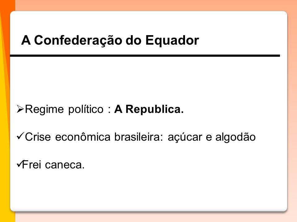 A Confederação do Equador  Regime político : A Republica.  Crise econômica brasileira: açúcar e algodão  Frei caneca.
