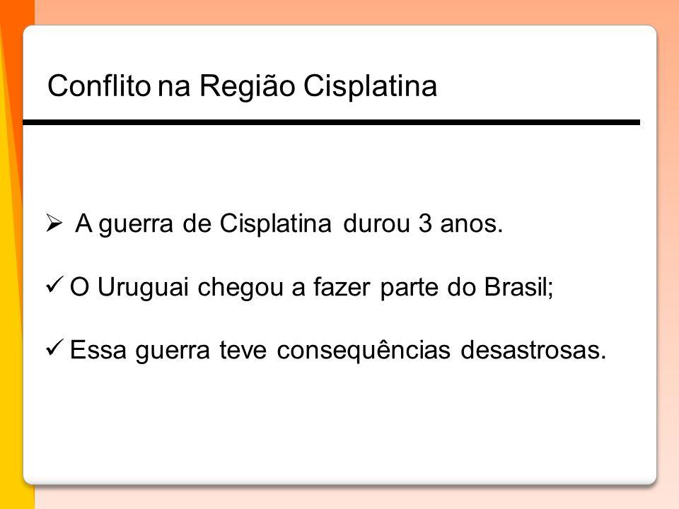  A guerra de Cisplatina durou 3 anos.  O Uruguai chegou a fazer parte do Brasil;  Essa guerra teve consequências desastrosas. Conflito na Região Ci