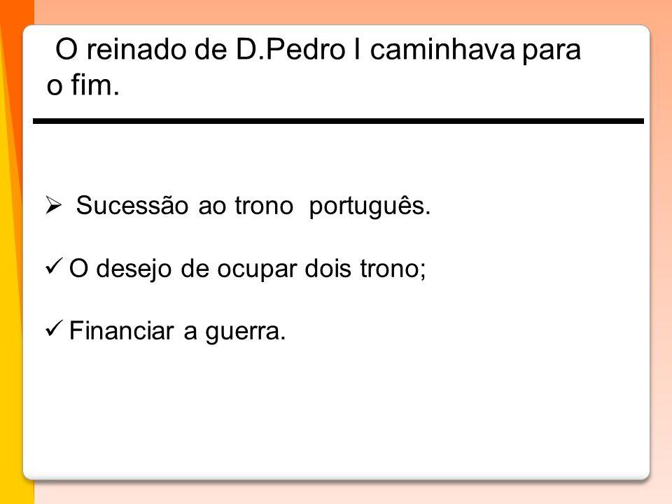 Sucessão ao trono português.  O desejo de ocupar dois trono;  Financiar a guerra. O reinado de D.Pedro I caminhava para o fim.