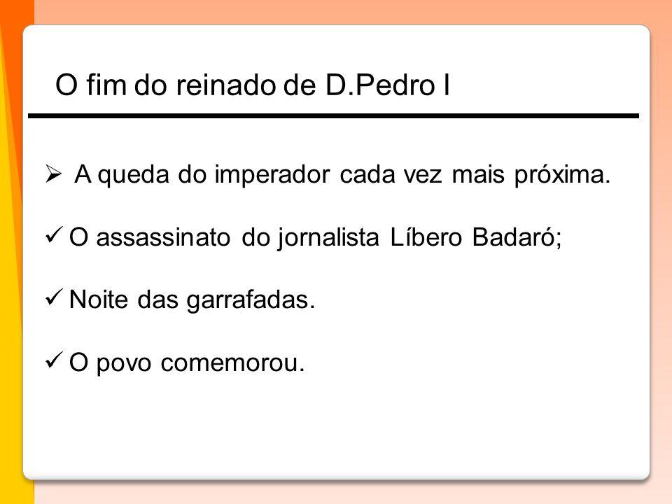  A queda do imperador cada vez mais próxima.  O assassinato do jornalista Líbero Badaró;  Noite das garrafadas.  O povo comemorou. O fim do reinad