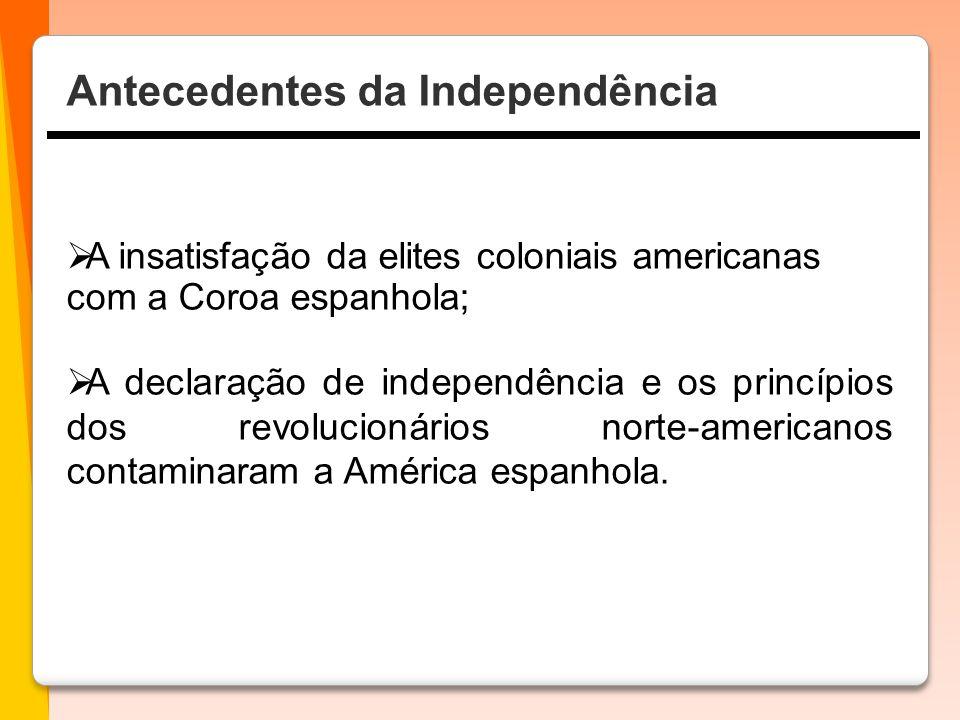  A insatisfação da elites coloniais americanas com a Coroa espanhola;  A declaração de independência e os princípios dos revolucionários norte-americanos contaminaram a América espanhola.