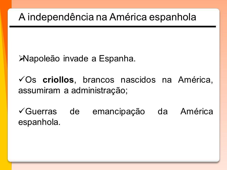  Napoleão invade a Espanha.  Os criollos, brancos nascidos na América, assumiram a administração;  Guerras de emancipação da América espanhola. A i