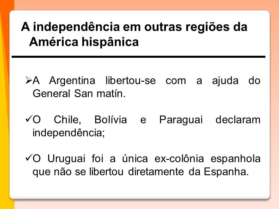 A independência em outras regiões da América hispânica  A Argentina libertou-se com a ajuda do General San matín.  O Chile, Bolívia e Paraguai decla