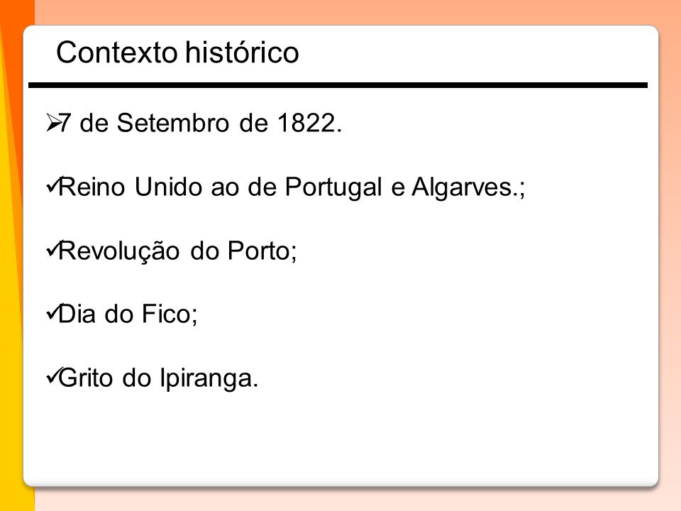  7 de Setembro de 1822.  Reino Unido ao de Portugal e Algarves.;  Revolução do Porto;  Dia do Fico;  Grito do Ipiranga. Contexto histórico
