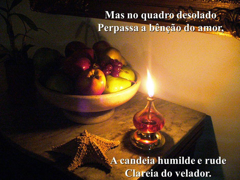 Na casa pequena e simples Que é refúgio da pobreza, É mais densa a escuridão Que amortalha a Natureza.