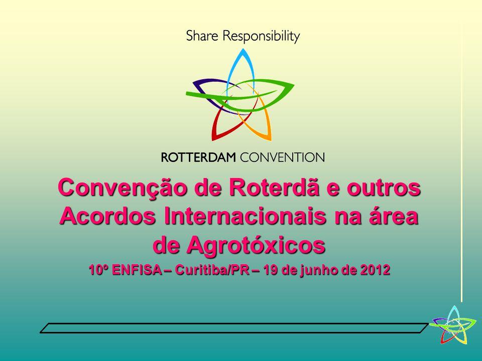 Convenção de Roterdã e outros Acordos Internacionais na área de Agrotóxicos 10º ENFISA – Curitiba/PR – 19 de junho de 2012