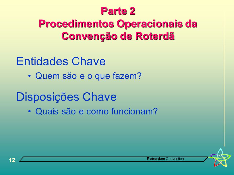 Rotterdam Convention 12 Parte 2 Procedimentos Operacionais da Convenção de Roterdã Entidades Chave •Quem são e o que fazem? Disposições Chave •Quais s