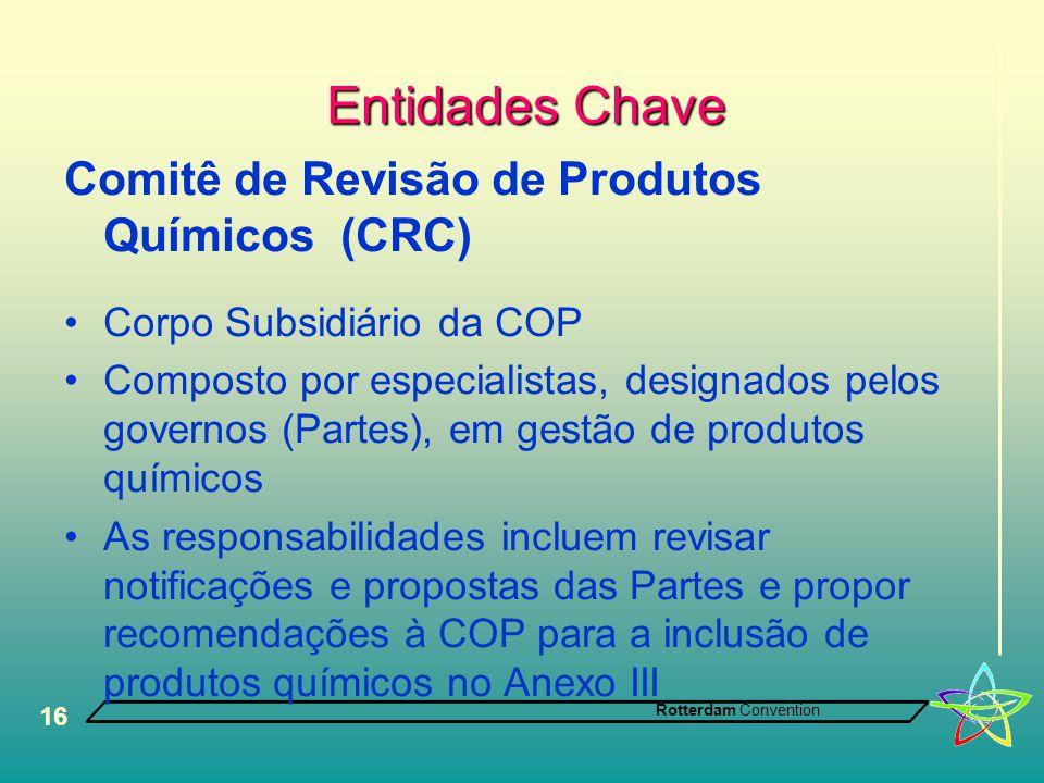Rotterdam Convention 16 Entidades Chave Comitê de Revisão de Produtos Químicos (CRC) •Corpo Subsidiário da COP •Composto por especialistas, designados pelos governos (Partes), em gestão de produtos químicos •As responsabilidades incluem revisar notificações e propostas das Partes e propor recomendações à COP para a inclusão de produtos químicos no Anexo III