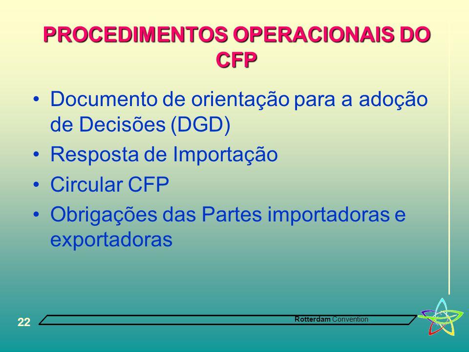 Rotterdam Convention 22 PROCEDIMENTOS OPERACIONAIS DO CFP •Documento de orientação para a adoção de Decisões (DGD) •Resposta de Importação •Circular CFP •Obrigações das Partes importadoras e exportadoras